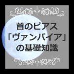 首のピアス「ヴァンパイア」の基礎知識~開け方・付け方・痛み~